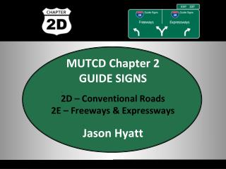 MUTCD Chapter 2 GUIDE SIGNS 2D – Conventional Roads 2E – Freeways & Expressways Jason  Hyatt