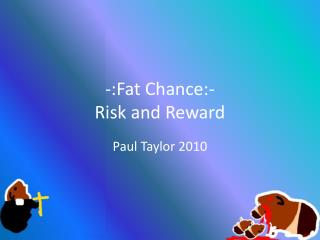 -:Fat Chance:- Risk and Reward