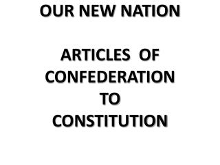 OUR NEW NATION ARTICLES  OF CONFEDERATION TO CONSTITUTION