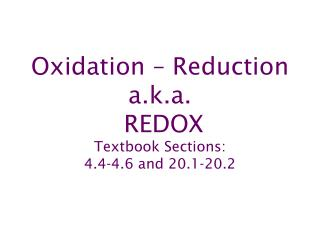 Oxidation  – Reduction a.k.a. REDOX Textbook Sections: 4.4-4.6 and 20.1-20.2