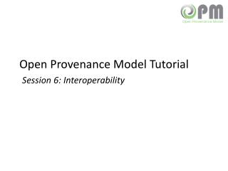 Open Provenance Model Tutorial Session 6: Interoperability