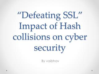 """""""Defeating SSL"""" Impact of Hash collisions on cyber security"""