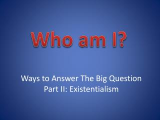 Ways to Answer The Big Question Part II: Existentialism