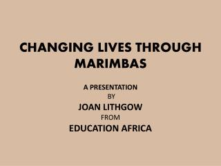 CHANGING LIVES THROUGH MARIMBAS