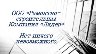 ООО «Ремонтно-строительная Компания «Лидер» Нет ничего невозможного