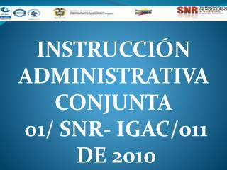 INSTRUCCI�N ADMINISTRATIVA  CONJUNTA  01/ SNR- IGAC/011  DE 2010