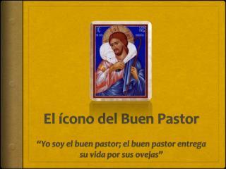 """El  ícono del  Buen Pastor """"Yo soy el buen pastor; el buen pastor entrega su vida por sus ovejas"""""""