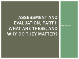 Assessment and Evaluation, Part I: What are these, and why do they matter?
