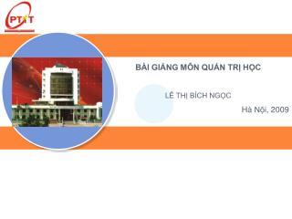 BÀI GIẢNG  MÔN QUẢN TRỊ HỌC LÊ THỊ BÍCH NGỌC Hà Nội , 2009