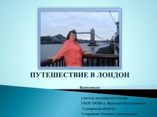 ПУТЕШЕСТВИЕ В ЛОНДОН                       Выполнила: