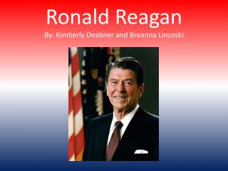 Ronald Reagan By: Kimberly  Deabner  and  Breanna Lincoski