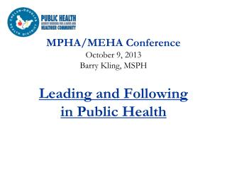 MPHA/MEHA Conference October 9, 2013 Barry Kling, MSPH Leading and Following in Public Health
