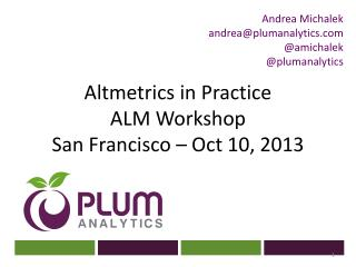Altmetrics  in Practice ALM Workshop San Francisco – Oct 10, 2013