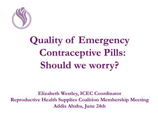 Quality of Emergency Contraceptive Pills:  Should we worry? Elizabeth Westley, ICEC Coordinator