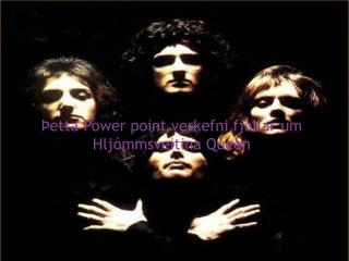 Þetta  Power point  verkefni fjallar um                    Hljómmsveitina  Queen