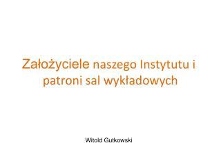 Założyciele naszego Instytutu  i patroni  sal wykładowych Witold Gutkowski