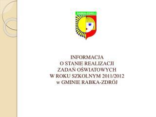INFORMACJA  O STANIE REALIZACJI  ZADAŃ OŚWIATOWYCH  W ROKU SZKOLNYM 2011/2012 w GMINIE RABKA-ZDRÓJ