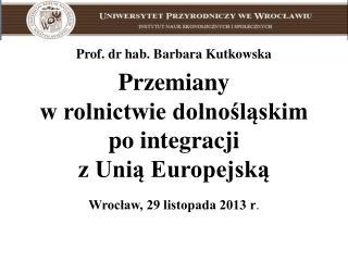 Prof. dr hab. Barbara Kutkowska Przemiany  w rolnictwie dolnośląskim  po integracji
