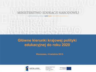 Główne kierunki krajowej polityki edukacyjnej do roku 2020 Warszawa, 4 kwietnia 2013