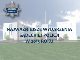 NAJWAŻNIEJSZE WYDARZENIA  SĄDECKIEJ POLICJI  W 2013 ROKU
