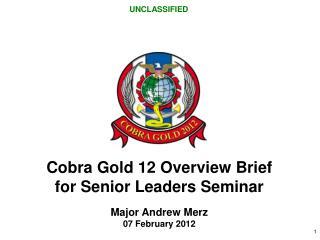Cobra Gold 12  Overview Brief for Senior Leaders Seminar Major Andrew Merz 07 February 2012