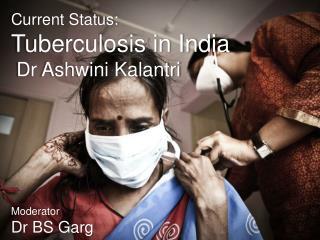 Current Status: Tuberculosis in India Dr  Ashwini Kalantri