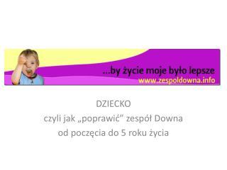 """DZIECKO  czyli jak """"poprawić"""" zespół Downa  od poczęcia do 5 roku życia"""