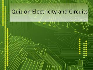 Quiz on  Electricity and Circuits