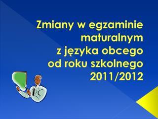 Zmiany w egzaminie maturalnym  z języka obcego  od roku szkolnego 2011/2012