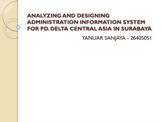 ANALYZING AND DESIGNING ADMINISTRATION  INFORMATION  SYSTEM FOR PD. DELTA CENTRAL ASIA IN SURABAYA