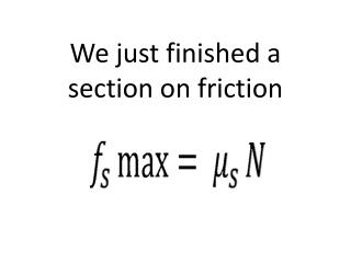 We just finished a section on friction