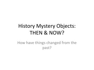 History  Mystery Objects: THEN & NOW?