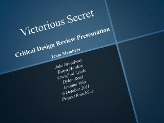 Victorious Secret  Critical Design Review Presentation Team Members  Jake Broadway  Tanya  Hardon