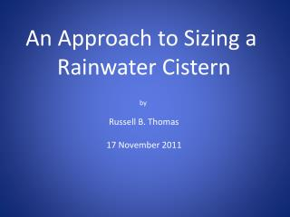 An Approach to Sizing a  Rainwater Cistern b y  Russell B. Thomas 17 November 2011