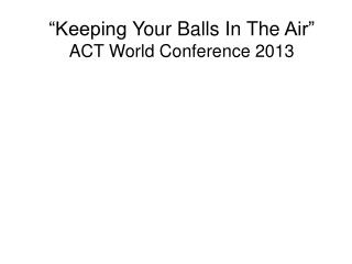 """Keeping  Your Balls In The  Air"" ACT  World Conference 2013"