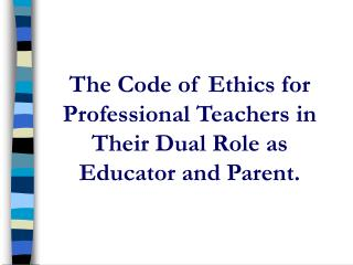 The Code of Ethics for Professional Teachers in Their Dual Role as Educator and Parent.