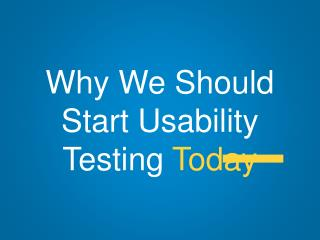 Why We Should Start Usability Testing  Today