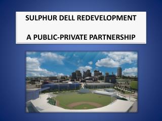 SULPHUR DELL REDEVELOPMENT A PUBLIC-PRIVATE PARTNERSHIP