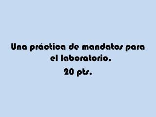 Una práctica  de  mandatos para  el  laboratorio . 20 pts.