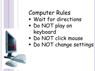 Computer Rules Wait for directions Do NOT play on keyboard Do NOT click mouse