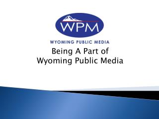 Being A  P art of  Wyoming Public Media