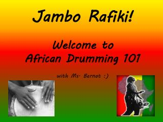 Jambo Rafiki !  Welcome to  African Drumming 101 with Ms.  Bernat  :)