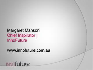 Margaret Manson  Chief  Inspirator |  InnoFuture www.innofuture.com.au