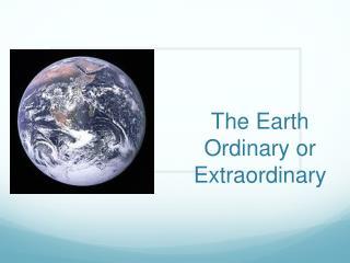 The Earth Ordinary or Extraordinary