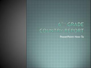 6 th  Grade Country Report