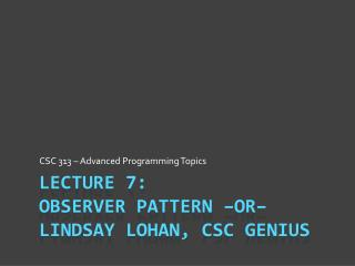 Lecture 7: Observer Pattern –or–  Lindsay Lohan, CSC Genius