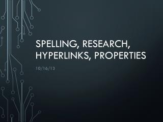 Spelling, research, hyperlinks, properties
