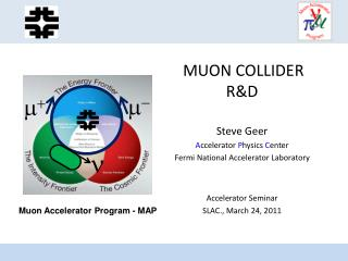 MUON COLLIDER R&D Steve Geer A ccelerator  P hysics  C enter Fermi National Accelerator Laboratory