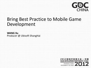 Bring Best Practice to Mobile Game Development WANG Xu Producer @  Ubisoft ShangHai