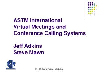 ASTM International Virtual Meetings and  Conference Calling Systems  Jeff Adkins Steve Mawn